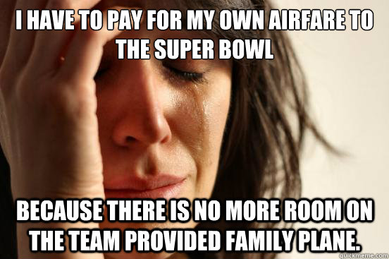 I have to pay for my own airfare to the super bowl because there is no more room on the team provided family plane. - I have to pay for my own airfare to the super bowl because there is no more room on the team provided family plane.  First World Problems