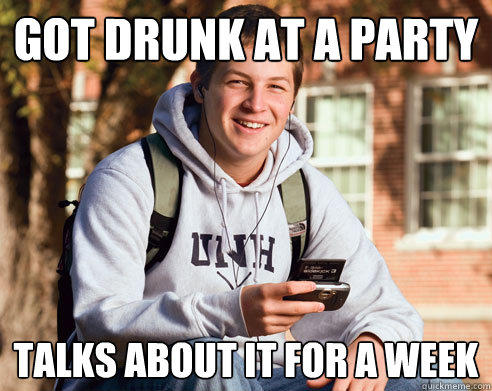 got drunk at a party  talks about it for a week - got drunk at a party  talks about it for a week  College Freshman