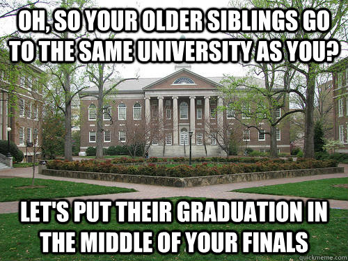 Oh, so your older siblings go to the same university as you? Let's put their graduation in the middle of your finals - Oh, so your older siblings go to the same university as you? Let's put their graduation in the middle of your finals  Scumbag University