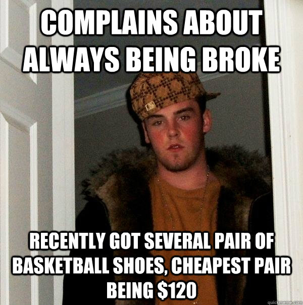 complains about always being broke recently got several pair of basketball shoes, cheapest pair being $120 - complains about always being broke recently got several pair of basketball shoes, cheapest pair being $120  Scumbag Steve