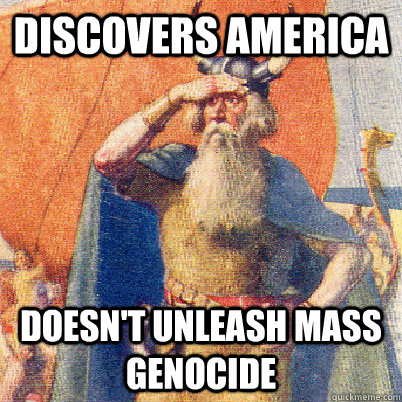 Discovers america doesn't unleash mass genocide - Discovers america doesn't unleash mass genocide  Good Guy Leif Eriksson