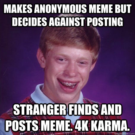 Makes anonymous meme but decides against posting Stranger finds and posts meme. 4k Karma. - Makes anonymous meme but decides against posting Stranger finds and posts meme. 4k Karma.  BadLuck Brian