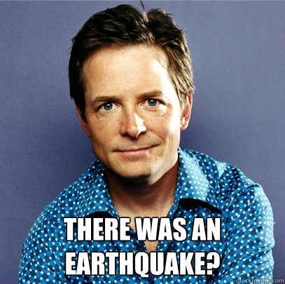 There was an earthquake?  Awesome Michael J Fox