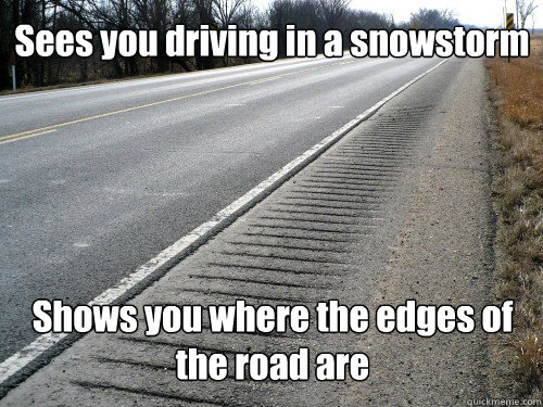 Sees you driving in a snowstorm Shows you where the edges of the road are