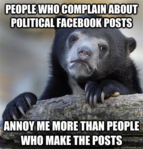 People who complain about political facebook posts annoy me more than people who make the posts - People who complain about political facebook posts annoy me more than people who make the posts  Confession Bear