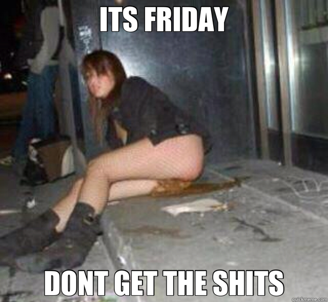 ITS FRIDAY DONT GET THE SHITS  friday