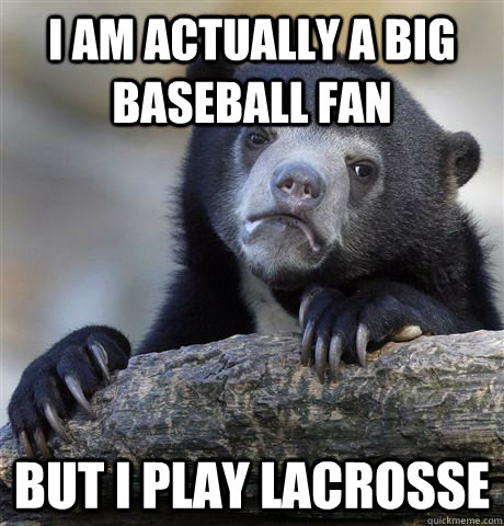 I am actually a big baseball fan But i play lacrosse - I am actually a big baseball fan But i play lacrosse  Confession Bear