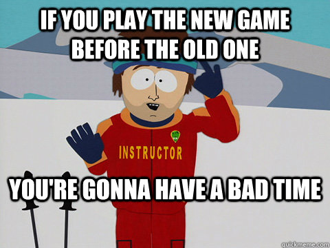 If you play the new game before the old one You're gonna have a bad time - If you play the new game before the old one You're gonna have a bad time  mcbadtime