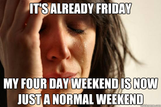 It's already friday my four day weekend is now just a normal weekend - It's already friday my four day weekend is now just a normal weekend  First World Problems
