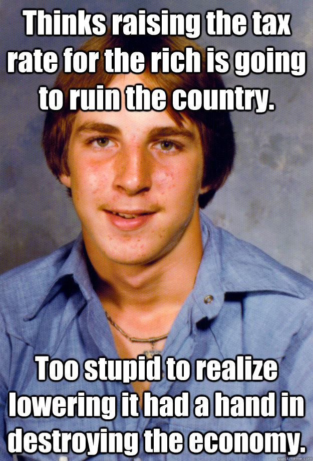 Thinks raising the tax rate for the rich is going to ruin the country. Too stupid to realize lowering it had a hand in destroying the economy. - Thinks raising the tax rate for the rich is going to ruin the country. Too stupid to realize lowering it had a hand in destroying the economy.  Old Economy Steven
