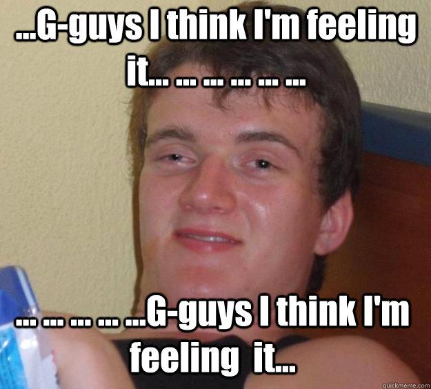 ...G-guys I think I'm feeling  it... ... ... ... ... ... ... ... ... ... ...G-guys I think I'm feeling  it...