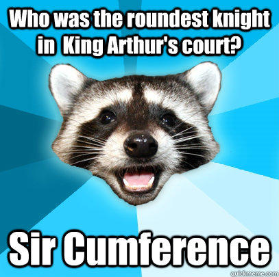Who was the roundest knight in  King Arthur's court? Sir Cumference  Lame Pun Coon