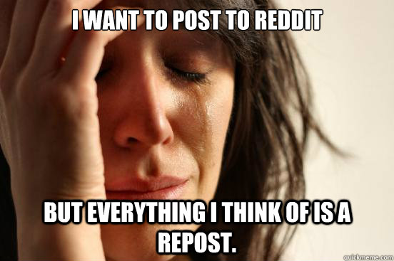 I want to post to Reddit but everything i think of is a repost. - I want to post to Reddit but everything i think of is a repost.  First World Problems