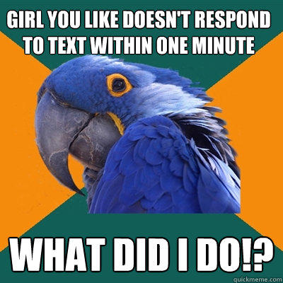 Girl you like doesn't respond to text within one minute What did i do!? - Girl you like doesn't respond to text within one minute What did i do!?  Paranoid Parrot