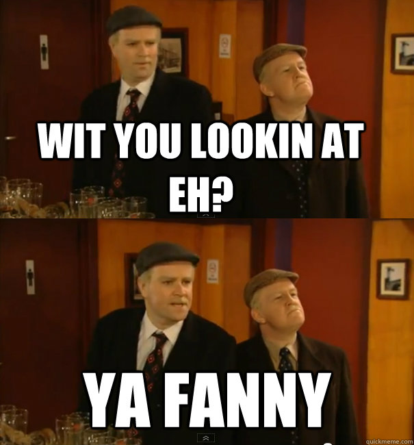 Wit you lookin at eh? YA FANNY  Still Game