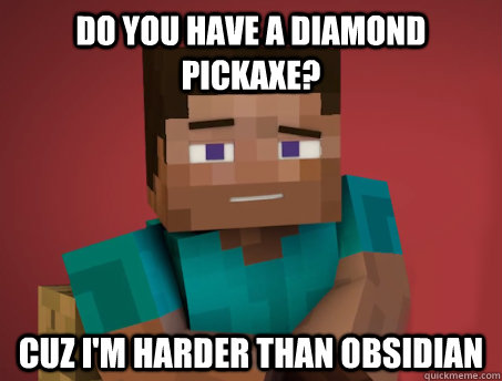 Do you have a diamond pickaxe? Cuz i'm harder than obsidian - Do you have a diamond pickaxe? Cuz i'm harder than obsidian  Pickup Steve