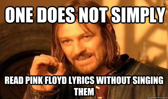 one does not simply read pink floyd lyrics without singing them - one does not simply read pink floyd lyrics without singing them  Lord of The Rings meme