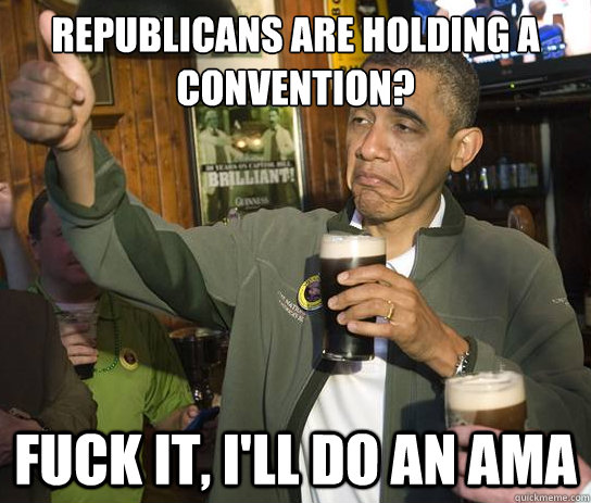 Republicans are holding a convention? Fuck it, I'll do an AMA - Republicans are holding a convention? Fuck it, I'll do an AMA  Upvoting Obama