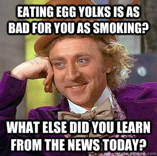 Eating egg yolks is as bad for you as smoking? what else did you learn from the news today? - Eating egg yolks is as bad for you as smoking? what else did you learn from the news today?  Condescending