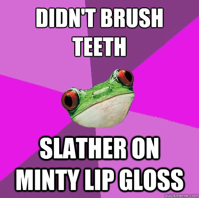 didn't brush   teeth slather on minty lip gloss - didn't brush   teeth slather on minty lip gloss  Foul Bachelorette Frog