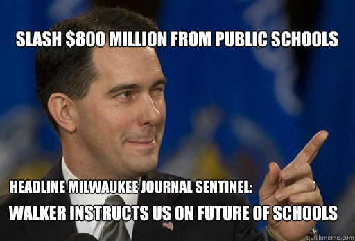 slash $800 million from public schools headline Milwaukee journal sentinel: Walker instructs us on future of schools  Scott Walker