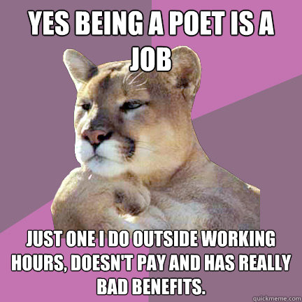 Yes being a poet is a job Just one I do outside working hours, doesn't pay and has really bad benefits.