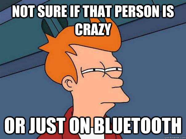 not sure if that person is crazy Or just on bluetooth - not sure if that person is crazy Or just on bluetooth  Futurama Fry