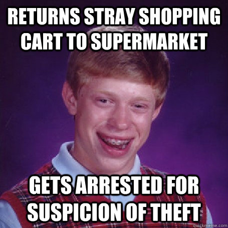 Returns stray shopping cart to supermarket  gets arrested for suspicion of theft - Returns stray shopping cart to supermarket  gets arrested for suspicion of theft  BadLuck Brian