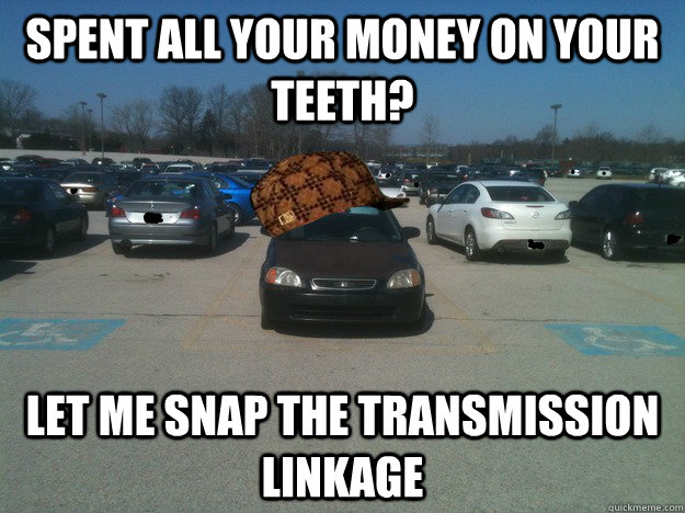 Spent all your money on your teeth? Let me snap the transmission linkage