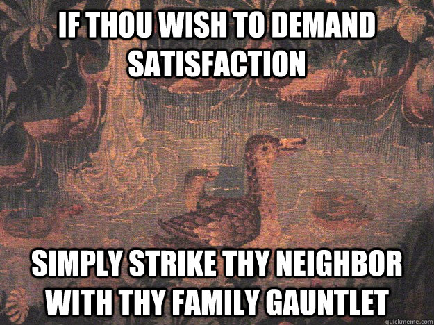 If thou wish to demand satisfaction Simply strike thy neighbor with thy family gauntlet