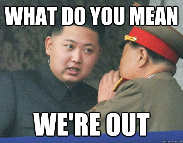 What do you mean We're Out - What do you mean We're Out  Hungry Kim Jong Un
