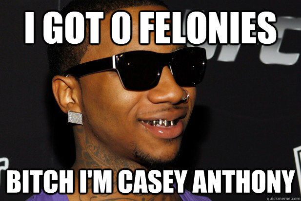 I got 0 Felonies Bitch I'm casey anthony
