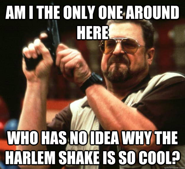 am I the only one around here Who has no idea why the harlem shake is so cool? - am I the only one around here Who has no idea why the harlem shake is so cool?  Angry Walter