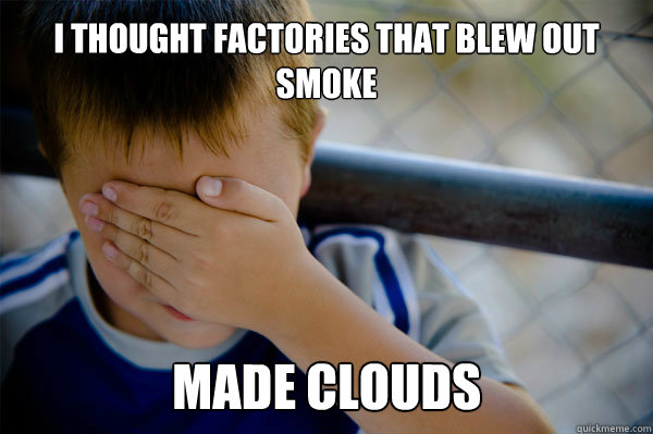 I thought factories that blew out smoke made clouds - I thought factories that blew out smoke made clouds  Misc