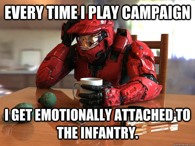 Every time I play campaign i get emotionally attached to the infantry.   First World Halo Problems