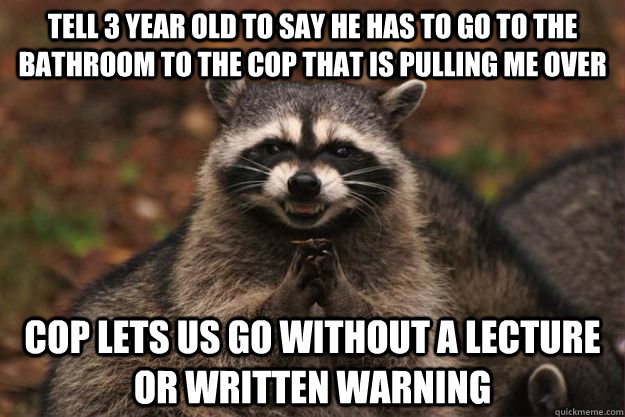 Tell 3 year old to say he has to go to the bathroom to the cop that is pulling me over cop lets us go without a lecture or written warning - Tell 3 year old to say he has to go to the bathroom to the cop that is pulling me over cop lets us go without a lecture or written warning  Evil Plotting Raccoon