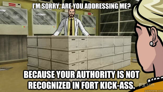 im sorry your authority is not recognized in fort kickass