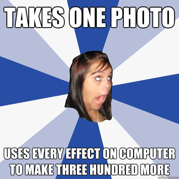 Takes one photo uses every effect on computer to make three hundred more - Takes one photo uses every effect on computer to make three hundred more  Annoying Facebook Girl