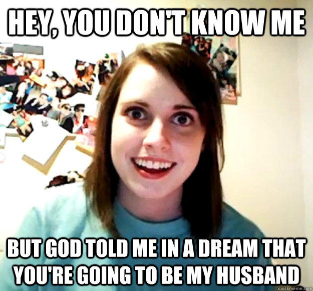 Hey, you don't know me But God told me in a dream that you're going to be my husband - Hey, you don't know me But God told me in a dream that you're going to be my husband  Overly Attached Girlfriend