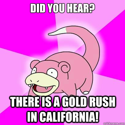Did you hear? There is a gold rush in California! - Did you hear? There is a gold rush in California!  Slowpoke