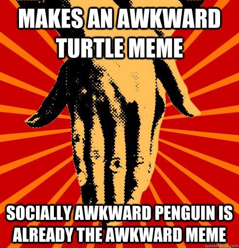 Makes an awkward turtle meme Socially awkward penguin is already the awkward meme - Makes an awkward turtle meme Socially awkward penguin is already the awkward meme  Misc