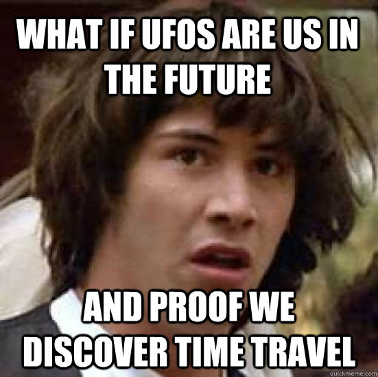 What if UFOs are us in the future and proof we discover time travel - What if UFOs are us in the future and proof we discover time travel  conspiracy keanu