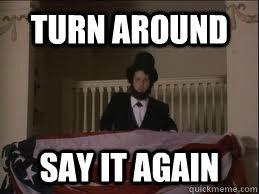 turn around say it again