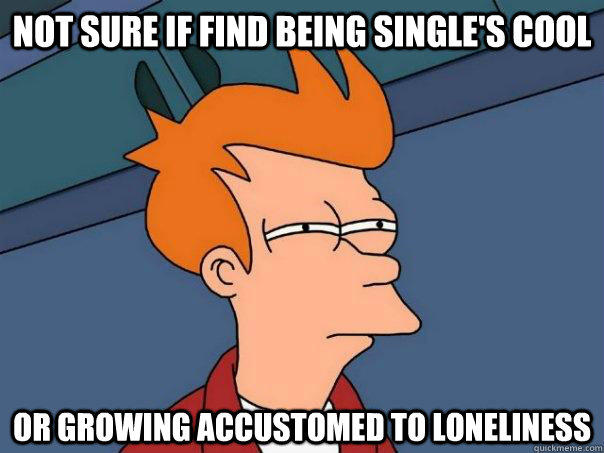 Not sure if find being single's cool  Or growing accustomed to loneliness - Not sure if find being single's cool  Or growing accustomed to loneliness  Futurama Fry