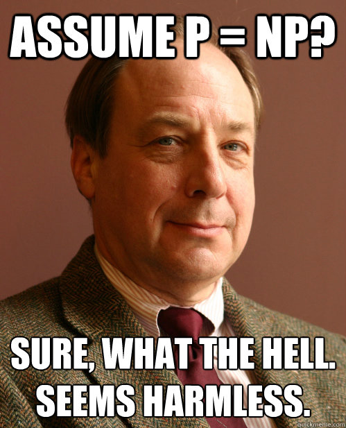 Assume P = NP? Sure, what the hell. Seems harmless.
