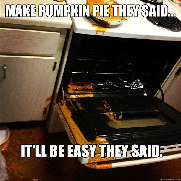 Make Pumpkin pie they said... It'll be easy they said.   - Make Pumpkin pie they said... It'll be easy they said.    Pumpkin fail