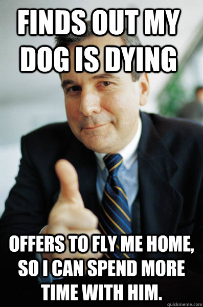 Finds out my dog is dying Offers to fly me home, so i can spend more time with him. - Finds out my dog is dying Offers to fly me home, so i can spend more time with him.  Good Guy Boss