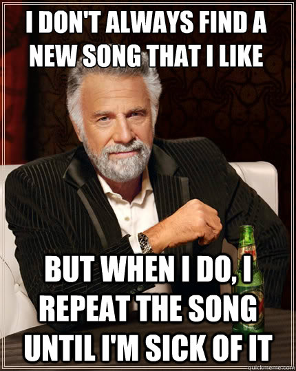 I don't always find a new song that i like But when i do, I repeat the song until i'm sick of it - I don't always find a new song that i like But when i do, I repeat the song until i'm sick of it  The Most Interesting Man In The World
