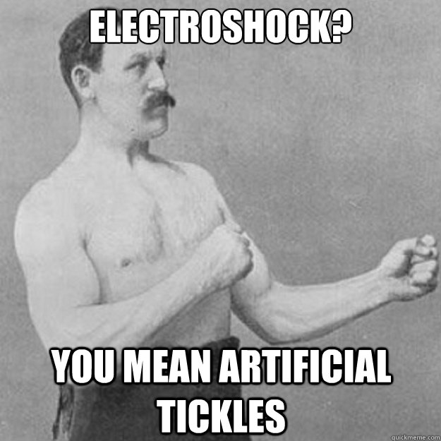 electroshock? you mean artificial tickles - electroshock? you mean artificial tickles  overly manly man