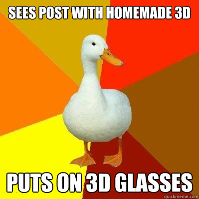 Sees post with homemade 3D Puts on 3D glasses - Sees post with homemade 3D Puts on 3D glasses  Tech Impaired Duck